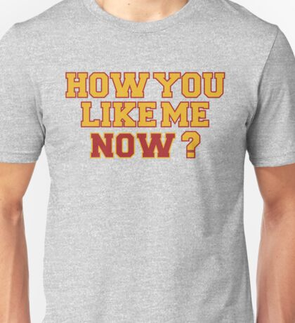 How you like me now? Unisex T-Shirt