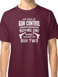 My idea of Gun Control Is Buying One when I want to buy two - T-shirts & Hoodies Classic T-Shirt