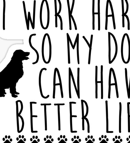 I work hard so my dog can have a better life Sticker