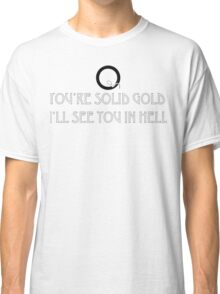 You're Solid Gold, I'll See you In Hell Classic T-Shirt