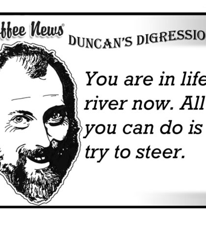 You are in life's river now.  All you can do is try to steer. Sticker