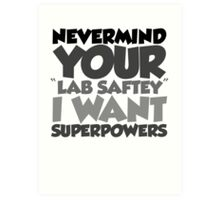 """Nevermind your """"lab safety"""" I want superpowers Art Print"""