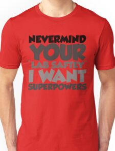 """Nevermind your """"lab safety"""" I want superpowers Unisex T-Shirt"""