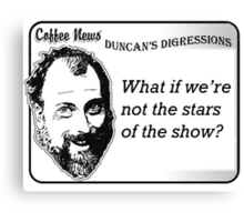 What if we're not the stars of the show? Canvas Print