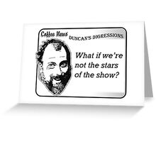 What if we're not the stars of the show? Greeting Card