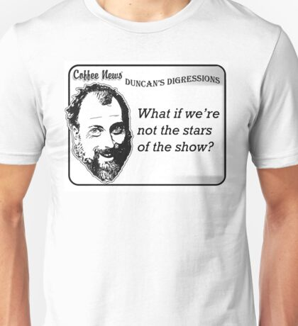 What if we're not the stars of the show? Unisex T-Shirt