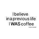 I believe in a previous life I WAS coffee by ginamitch