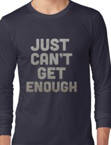 Just Can't Get Enough Long Sleeve T-Shirt