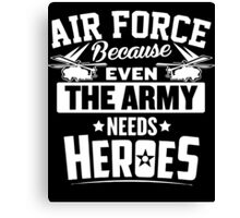 Air Force Because Even The Army Needs Heroes Canvas Print