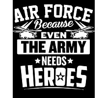 Air Force Because Even The Army Needs Heroes Photographic Print