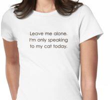 Leave Me Alone I'm Only Speaking To My Cat Today Womens Fitted T-Shirt