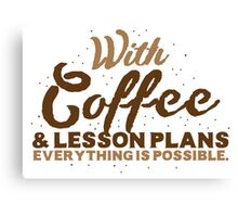 With Coffee and lesson plans anything is possible Canvas Print
