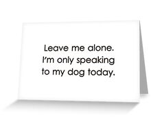 Leave Me Alone I'm Only Speaking To My Dog Today Greeting Card