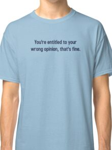 You're Entitled To Your Wrong Opinion, That's Fine Classic T-Shirt