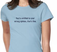 You're Entitled To Your Wrong Opinion, That's Fine Womens Fitted T-Shirt