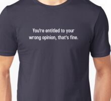 You're Entitled To Your Wrong Opinion, That's Fine Unisex T-Shirt