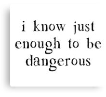 I Know Just Enough To Be Dangerous Canvas Print