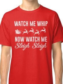 Watch Me Whip Now Watch Me Sleigh Sleigh Classic T-Shirt