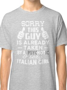 Sorry This Guy Is Already Taken By A Psychotic and Sexy Italian Girl T-Shirt Classic T-Shirt