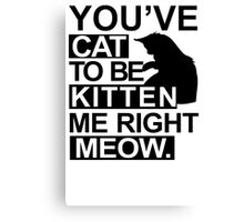 YOU'VE CAT TO BE KITTEN ME RIGHT MEOW TSHIRT Funny Animal Lovers TEE Cats Feline Canvas Print