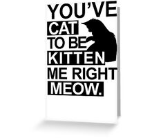 YOU'VE CAT TO BE KITTEN ME RIGHT MEOW TSHIRT Funny Animal Lovers TEE Cats Feline Greeting Card