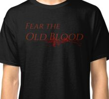 Fear the Old Blood Bloodborne Classic T-Shirt