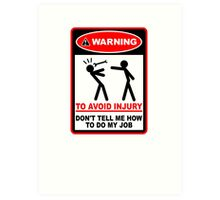 Warning! To avoid injury don't tell me how to do my job. Art Print