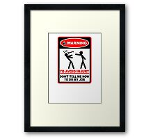 Warning! To avoid injury don't tell me how to do my job. Framed Print