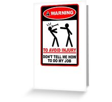 Warning! To avoid injury don't tell me how to do my job. Greeting Card