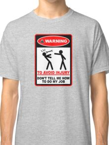 Warning! To avoid injury don't tell me how to do my job. Classic T-Shirt
