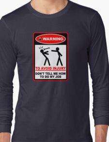 Warning! To avoid injury don't tell me how to do my job. Long Sleeve T-Shirt