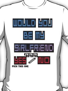 would you be my girlfriend yes or no? T-Shirt