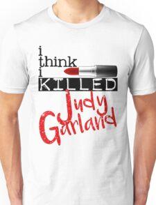 i think i KILLED Judy Garland Unisex T-Shirt