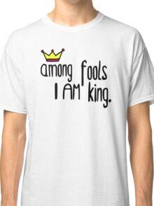 Among the fools I am king Classic T-Shirt
