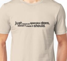 Just because spandex does, doesn't mean it should Unisex T-Shirt
