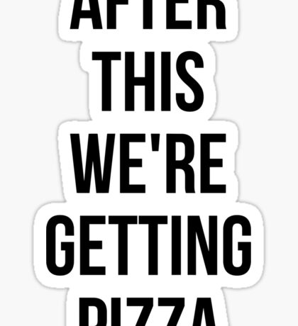 AFTER THIS WE ARE GETTING PIZZA stickers Sticker