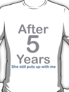 After 5 Years she stills puts up with me T-Shirt