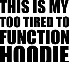 TOO TIRED TO FUNCTION HOODIE by grumpy4now