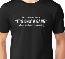 No one says It's Only A Game when his team is winning Unisex T-Shirt
