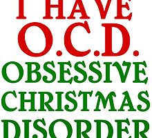 I HAVE O.C.D. OBSESSIVE CHRISTMAS DISORDER by grumpy4now