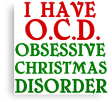 I HAVE O.C.D. OBSESSIVE CHRISTMAS DISORDER Canvas Print