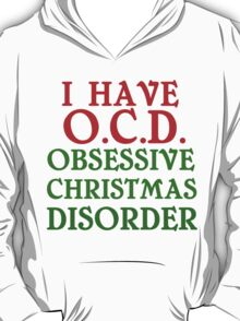 I HAVE O.C.D. OBSESSIVE CHRISTMAS DISORDER T-Shirt