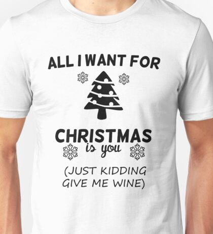 All I Want For Christmas Is You Just Kidding Give Me Wine Unisex T-Shirt