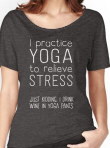 I practice yoga to relieve stress. Just kidding I drink wine in yoga pants  Women's Relaxed Fit T-Shirt
