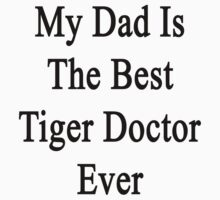 My Dad Is The Best Tiger Doctor Ever  by supernova23