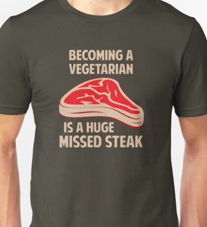 Becoming A Vegetarian Is A Huge Missed Steak Unisex T-Shirt
