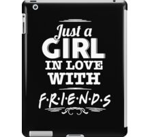 Friends - Just a girl in love with FRIENDS iPad Case/Skin