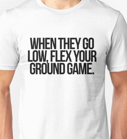 When They Go Low, Flex Your Ground Game Unisex T-Shirt
