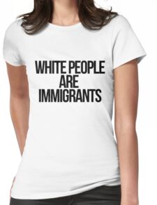 White People Are Immigrants Womens Fitted T-Shirt