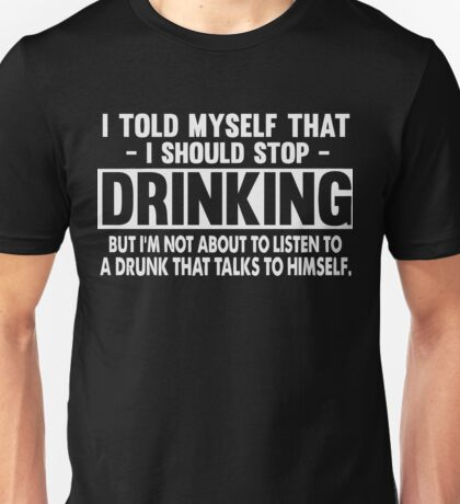 I told myself that i should stop Drinking shirt Unisex T-Shirt